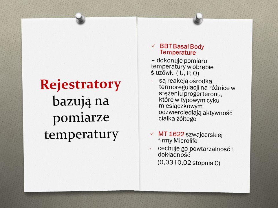 Rejestratory bazują na pomiarze temperatury BBT Basal Body Temperature – dokonuje pomiaru temperatury w obrębie śluzówki ( U, P, O) - są reakcją ośrod