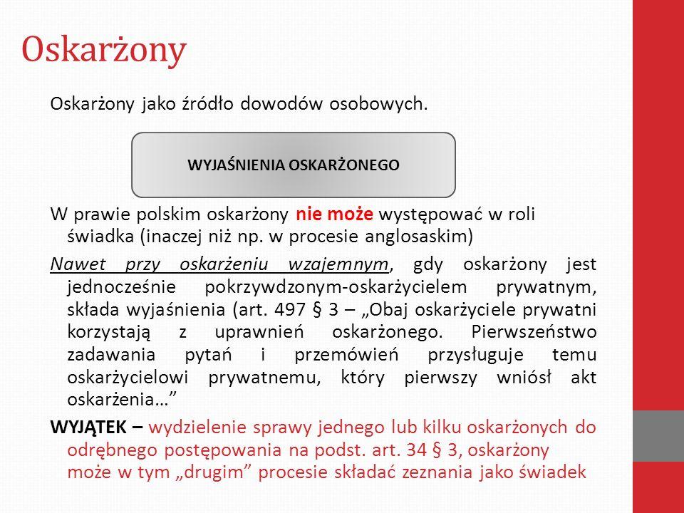 Oskarżony Oskarżony jako źródło dowodów osobowych. W prawie polskim oskarżony nie może występować w roli świadka (inaczej niż np. w procesie anglosask