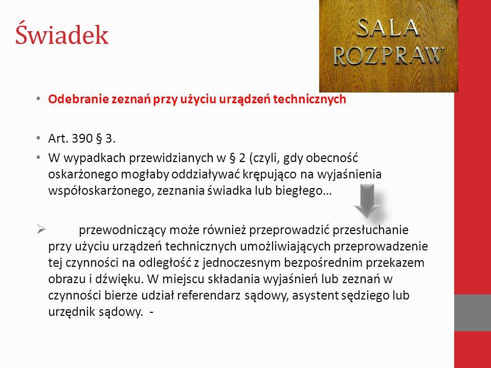 Świadek Odebranie zeznań przy użyciu urządzeń technicznych Art. 390 § 3. W wypadkach przewidzianych w § 2 (czyli, gdy obecność oskarżonego mogłaby odd