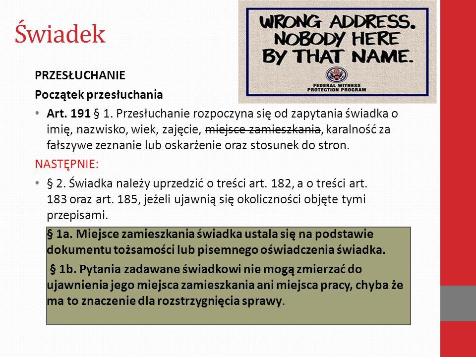 Świadek PRZESŁUCHANIE Początek przesłuchania Art. 191 § 1. Przesłuchanie rozpoczyna się od zapytania świadka o imię, nazwisko, wiek, zajęcie, miejsce