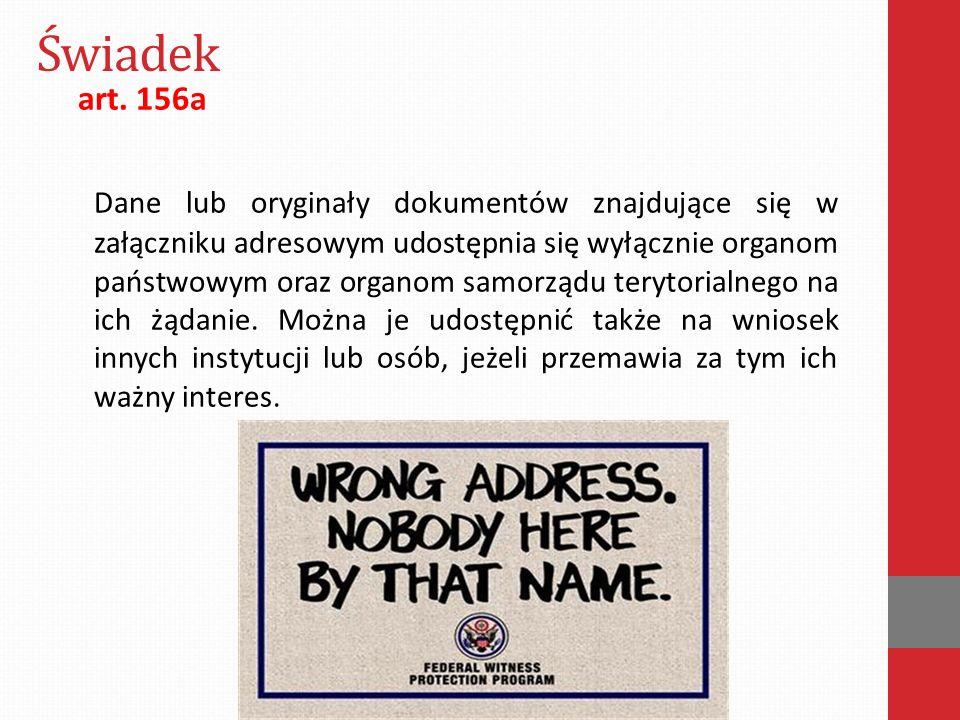 Świadek art. 156a Dane lub oryginały dokumentów znajdujące się w załączniku adresowym udostępnia się wyłącznie organom państwowym oraz organom samorzą