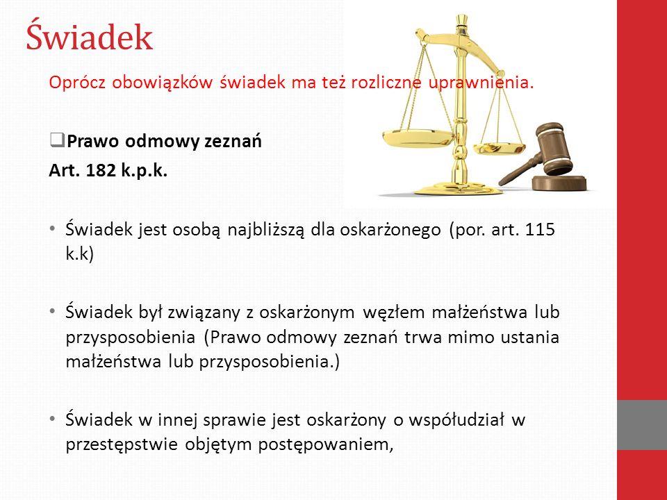 Świadek Oprócz obowiązków świadek ma też rozliczne uprawnienia.  Prawo odmowy zeznań Art. 182 k.p.k. Świadek jest osobą najbliższą dla oskarżonego (p