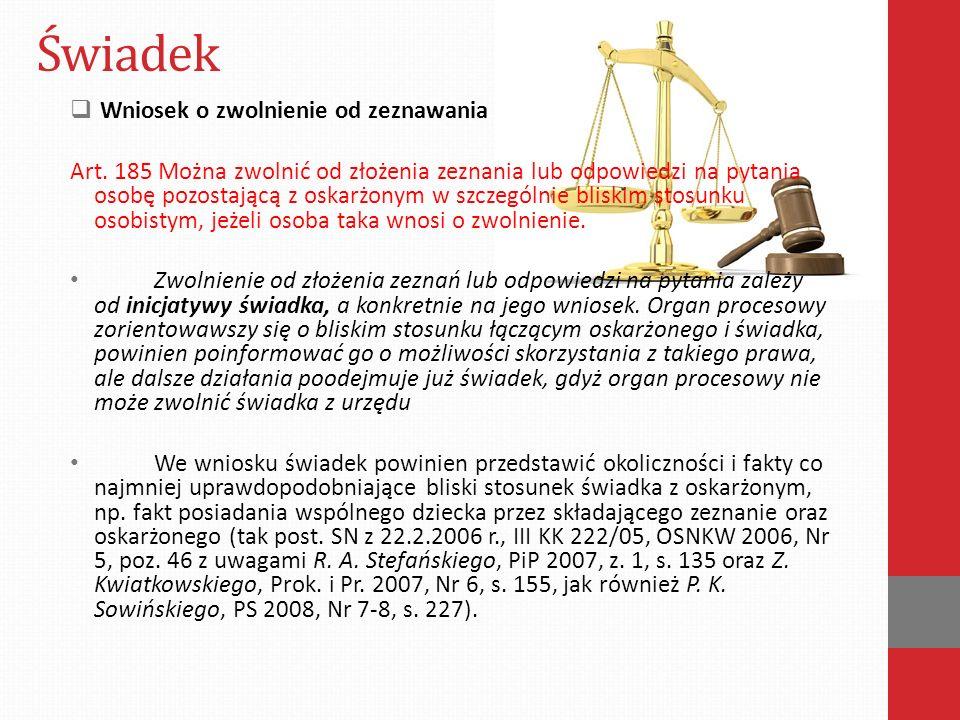 Świadek  Wniosek o zwolnienie od zeznawania Art. 185 Można zwolnić od złożenia zeznania lub odpowiedzi na pytania osobę pozostającą z oskarżonym w sz