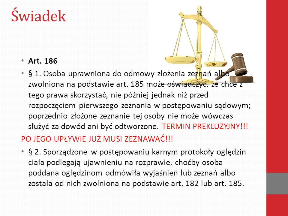 Świadek Art. 186 § 1. Osoba uprawniona do odmowy złożenia zeznań albo zwolniona na podstawie art. 185 może oświadczyć, że chce z tego prawa skorzystać