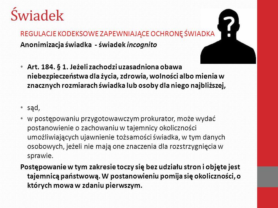 Świadek REGULACJE KODEKSOWE ZAPEWNIAJĄCE OCHRONĘ ŚWIADKA Anonimizacja świadka - świadek incognito Art. 184. § 1. Jeżeli zachodzi uzasadniona obawa nie
