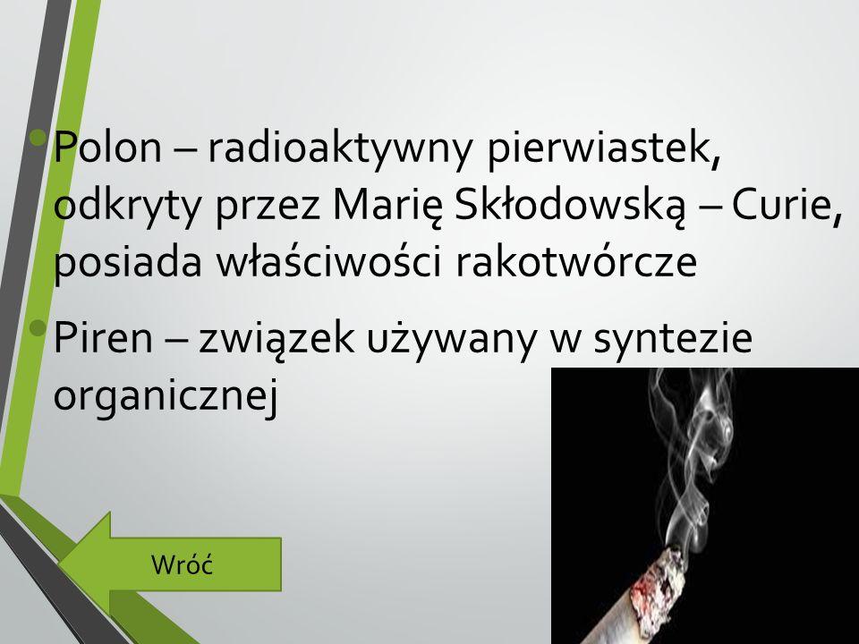 Polon – radioaktywny pierwiastek, odkryty przez Marię Skłodowską – Curie, posiada właściwości rakotwórcze Piren – związek używany w syntezie organicznej Wróć
