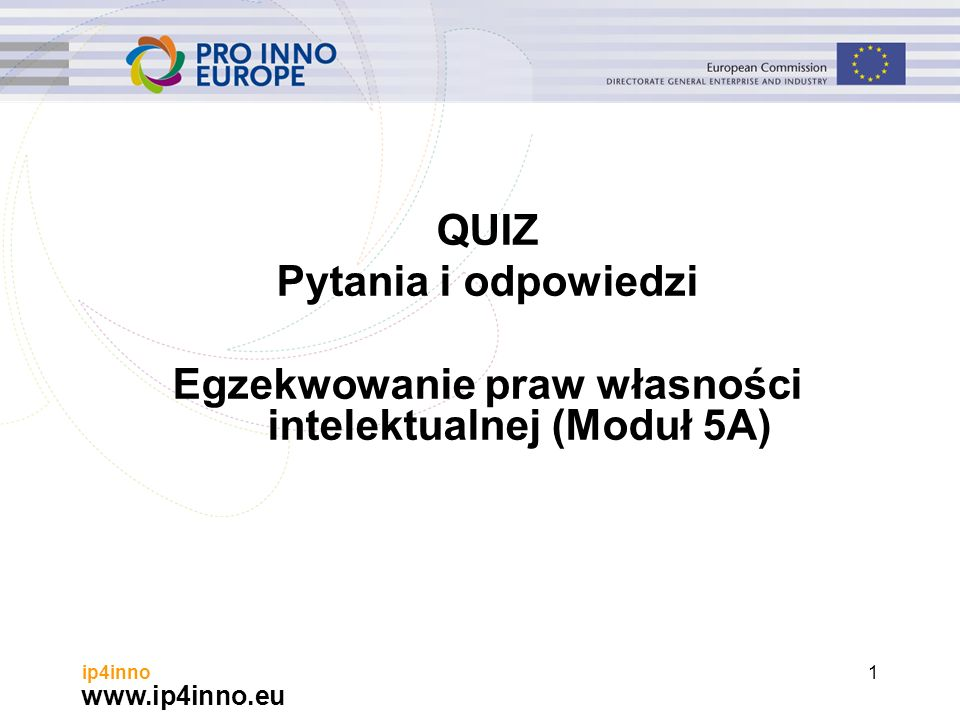 www.ip4inno.eu ip4inno1 QUIZ Pytania i odpowiedzi Egzekwowanie praw własności intelektualnej (Moduł 5A)