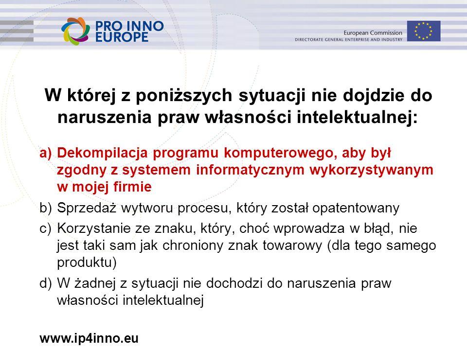 www.ip4inno.eu W której z poniższych sytuacji nie dojdzie do naruszenia praw własności intelektualnej: a)Dekompilacja programu komputerowego, aby był zgodny z systemem informatycznym wykorzystywanym w mojej firmie b)Sprzedaż wytworu procesu, który został opatentowany c)Korzystanie ze znaku, który, choć wprowadza w błąd, nie jest taki sam jak chroniony znak towarowy (dla tego samego produktu) d)W żadnej z sytuacji nie dochodzi do naruszenia praw własności intelektualnej