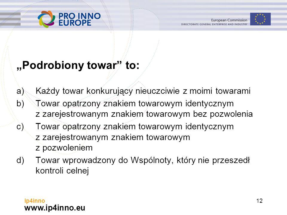 """www.ip4inno.eu ip4inno12 """"Podrobiony towar to: a)Każdy towar konkurujący nieuczciwie z moimi towarami b)Towar opatrzony znakiem towarowym identycznym z zarejestrowanym znakiem towarowym bez pozwolenia c)Towar opatrzony znakiem towarowym identycznym z zarejestrowanym znakiem towarowym z pozwoleniem d)Towar wprowadzony do Wspólnoty, który nie przeszedł kontroli celnej"""