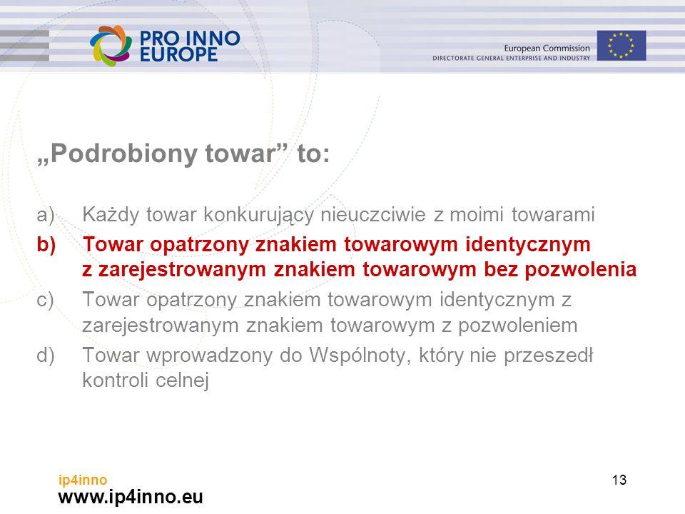"""www.ip4inno.eu ip4inno13 """"Podrobiony towar to: a)Każdy towar konkurujący nieuczciwie z moimi towarami b)Towar opatrzony znakiem towarowym identycznym z zarejestrowanym znakiem towarowym bez pozwolenia c)Towar opatrzony znakiem towarowym identycznym z zarejestrowanym znakiem towarowym z pozwoleniem d)Towar wprowadzony do Wspólnoty, który nie przeszedł kontroli celnej"""