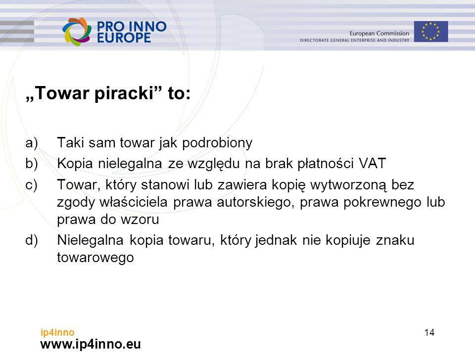 """www.ip4inno.eu ip4inno14 """"Towar piracki to: a)Taki sam towar jak podrobiony b)Kopia nielegalna ze względu na brak płatności VAT c)Towar, który stanowi lub zawiera kopię wytworzoną bez zgody właściciela prawa autorskiego, prawa pokrewnego lub prawa do wzoru d)Nielegalna kopia towaru, który jednak nie kopiuje znaku towarowego"""