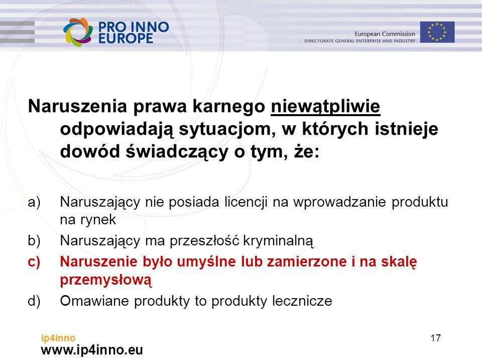 www.ip4inno.eu ip4inno17 Naruszenia prawa karnego niewątpliwie odpowiadają sytuacjom, w których istnieje dowód świadczący o tym, że: a)Naruszający nie posiada licencji na wprowadzanie produktu na rynek b)Naruszający ma przeszłość kryminalną c)Naruszenie było umyślne lub zamierzone i na skalę przemysłową d)Omawiane produkty to produkty lecznicze