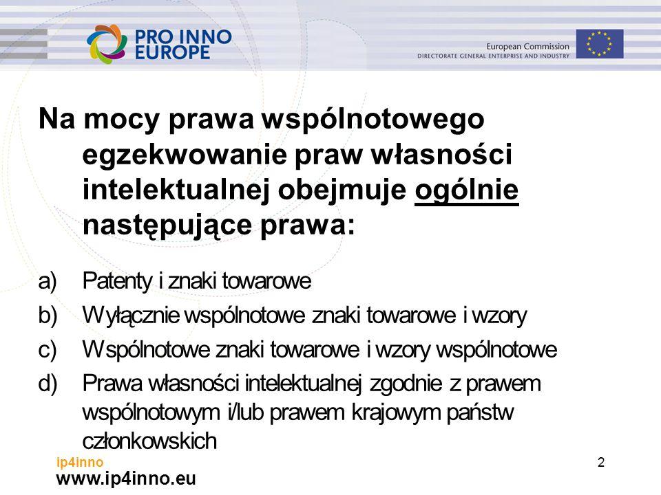 www.ip4inno.eu ip4inno2 Na mocy prawa wspólnotowego egzekwowanie praw własności intelektualnej obejmuje ogólnie następujące prawa: a)Patenty i znaki towarowe b)Wyłącznie wspólnotowe znaki towarowe i wzory c)Wspólnotowe znaki towarowe i wzory wspólnotowe d)Prawa własności intelektualnej zgodnie z prawem wspólnotowym i/lub prawem krajowym państw członkowskich