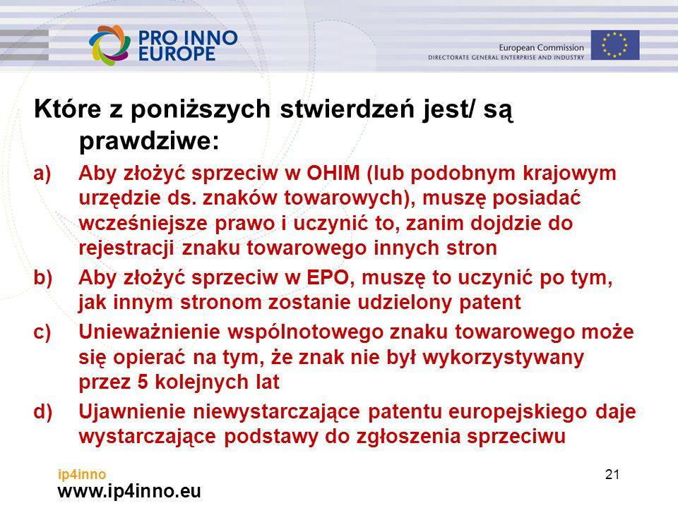 www.ip4inno.eu ip4inno21 Które z poniższych stwierdzeń jest/ są prawdziwe: a)Aby złożyć sprzeciw w OHIM (lub podobnym krajowym urzędzie ds.