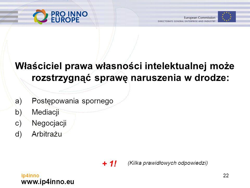 www.ip4inno.eu ip4inno22 Właściciel prawa własności intelektualnej może rozstrzygnąć sprawę naruszenia w drodze: a)Postępowania spornego b)Mediacji c)Negocjacji d)Arbitrażu + 1.