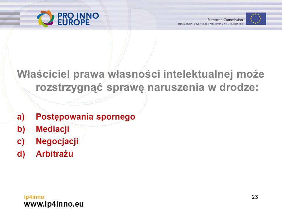 www.ip4inno.eu ip4inno23 Właściciel prawa własności intelektualnej może rozstrzygnąć sprawę naruszenia w drodze: a)Postępowania spornego b)Mediacji c)Negocjacji d)Arbitrażu
