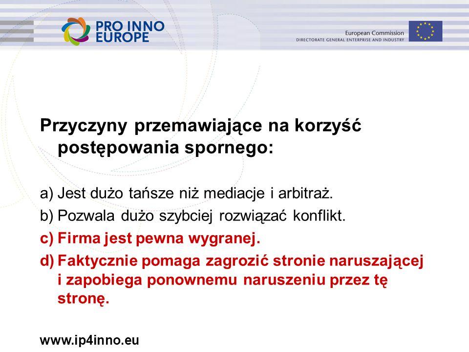 www.ip4inno.eu Przyczyny przemawiające na korzyść postępowania spornego: a)Jest dużo tańsze niż mediacje i arbitraż.