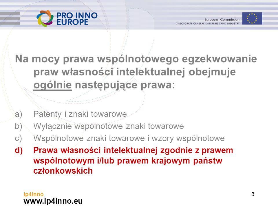www.ip4inno.eu ip4inno3 Na mocy prawa wspólnotowego egzekwowanie praw własności intelektualnej obejmuje ogólnie następujące prawa: a)Patenty i znaki towarowe b)Wyłącznie wspólnotowe znaki towarowe c)Wspólnotowe znaki towarowe i wzory wspólnotowe d)Prawa własności intelektualnej zgodnie z prawem wspólnotowym i/lub prawem krajowym państw członkowskich