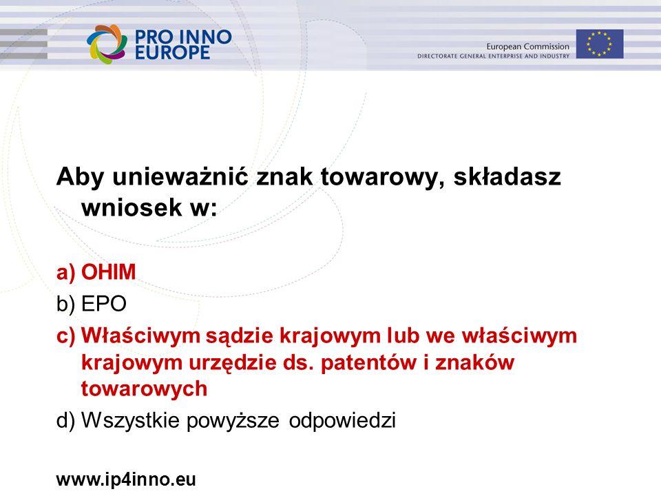 www.ip4inno.eu Aby unieważnić znak towarowy, składasz wniosek w: a)OHIM b)EPO c)Właściwym sądzie krajowym lub we właściwym krajowym urzędzie ds.