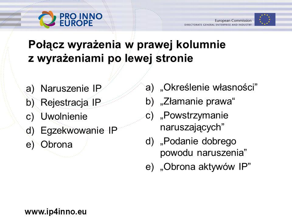 """www.ip4inno.eu a)Naruszenie IP b)Rejestracja IP c)Uwolnienie d)Egzekwowanie IP e)Obrona a)""""Określenie własności b)""""Złamanie prawa c)""""Powstrzymanie naruszających d)""""Podanie dobrego powodu naruszenia e)""""Obrona aktywów IP Połącz wyrażenia w prawej kolumnie z wyrażeniami po lewej stronie"""
