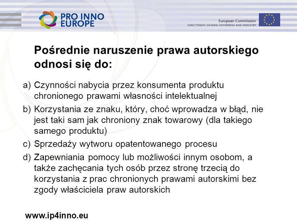 www.ip4inno.eu Pośrednie naruszenie prawa autorskiego odnosi się do: a)Czynności nabycia przez konsumenta produktu chronionego prawami własności intelektualnej b)Korzystania ze znaku, który, choć wprowadza w błąd, nie jest taki sam jak chroniony znak towarowy (dla takiego samego produktu) c)Sprzedaży wytworu opatentowanego procesu d)Zapewniania pomocy lub możliwości innym osobom, a także zachęcania tych osób przez stronę trzecią do korzystania z prac chronionych prawami autorskimi bez zgody właściciela praw autorskich