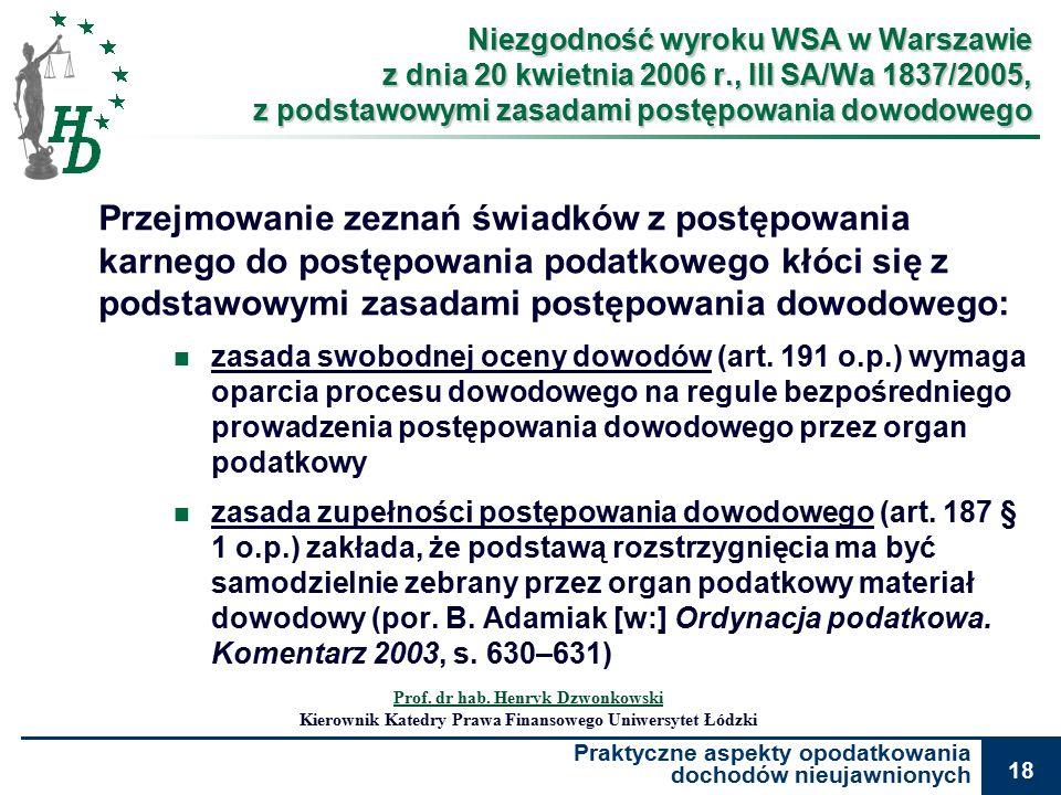Praktyczne aspekty opodatkowania dochodów nieujawnionych 18 Niezgodność wyroku WSA w Warszawie z dnia 20 kwietnia 2006 r., III SA/Wa 1837/2005, z podstawowymi zasadami postępowania dowodowego Przejmowanie zeznań świadków z postępowania karnego do postępowania podatkowego kłóci się z podstawowymi zasadami postępowania dowodowego: zasada swobodnej oceny dowodów (art.