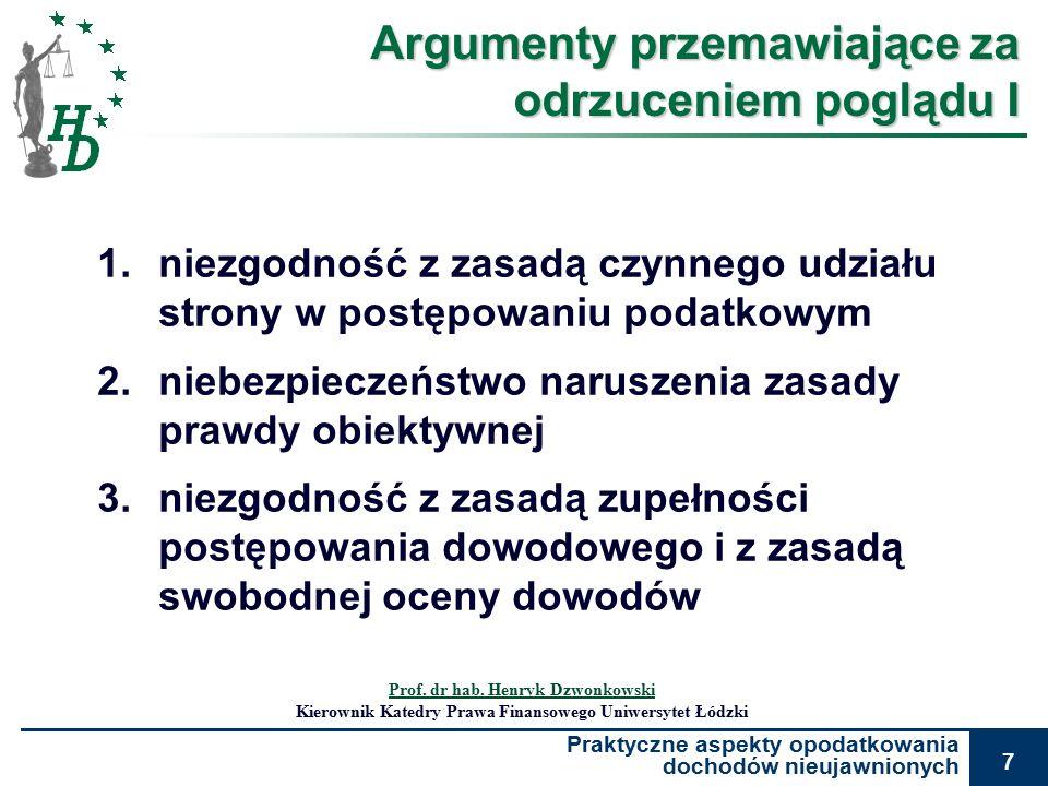 Praktyczne aspekty opodatkowania dochodów nieujawnionych 7 Argumenty przemawiające za odrzuceniem poglądu I 1.niezgodność z zasadą czynnego udziału strony w postępowaniu podatkowym 2.niebezpieczeństwo naruszenia zasady prawdy obiektywnej 3.niezgodność z zasadą zupełności postępowania dowodowego i z zasadą swobodnej oceny dowodów Prof.