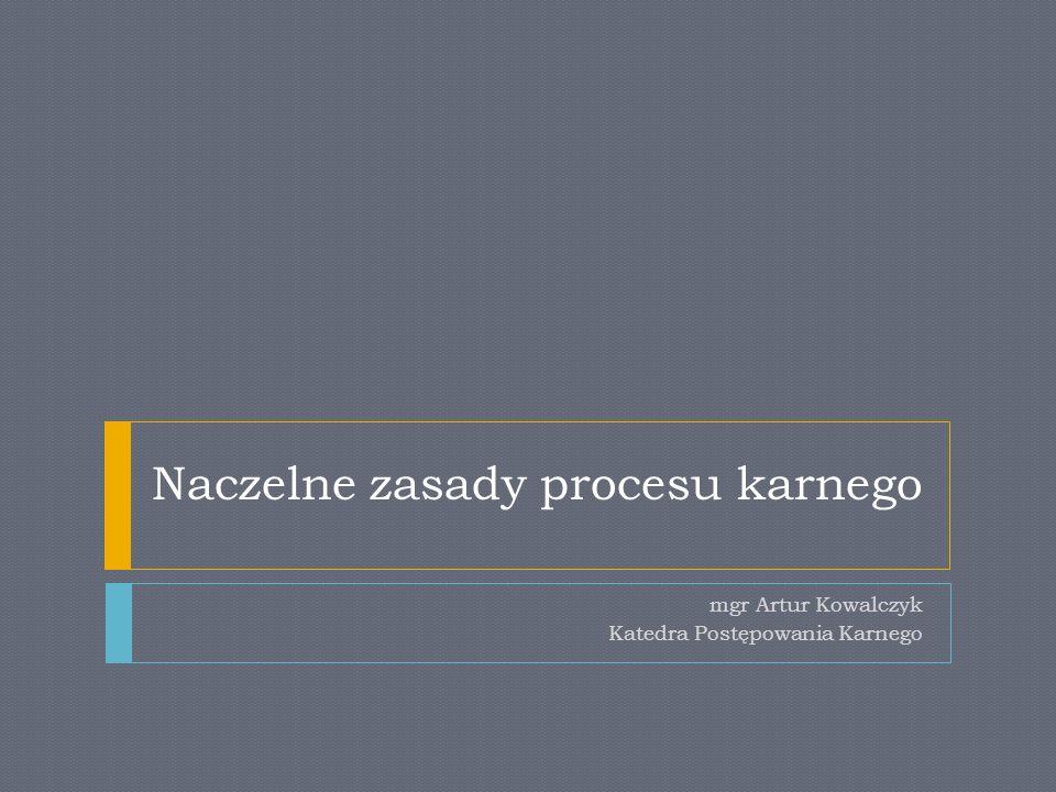Naczelne zasady procesu karnego mgr Artur Kowalczyk Katedra Postępowania Karnego