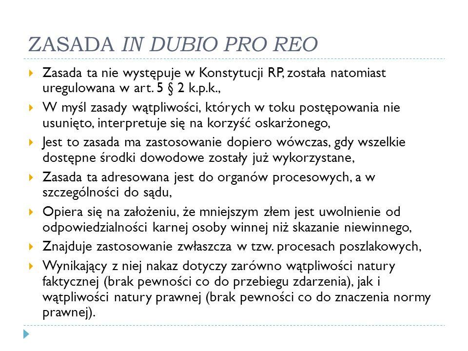 ZASADA IN DUBIO PRO REO  Zasada ta nie występuje w Konstytucji RP, została natomiast uregulowana w art. 5 § 2 k.p.k.,  W myśl zasady wątpliwości, kt
