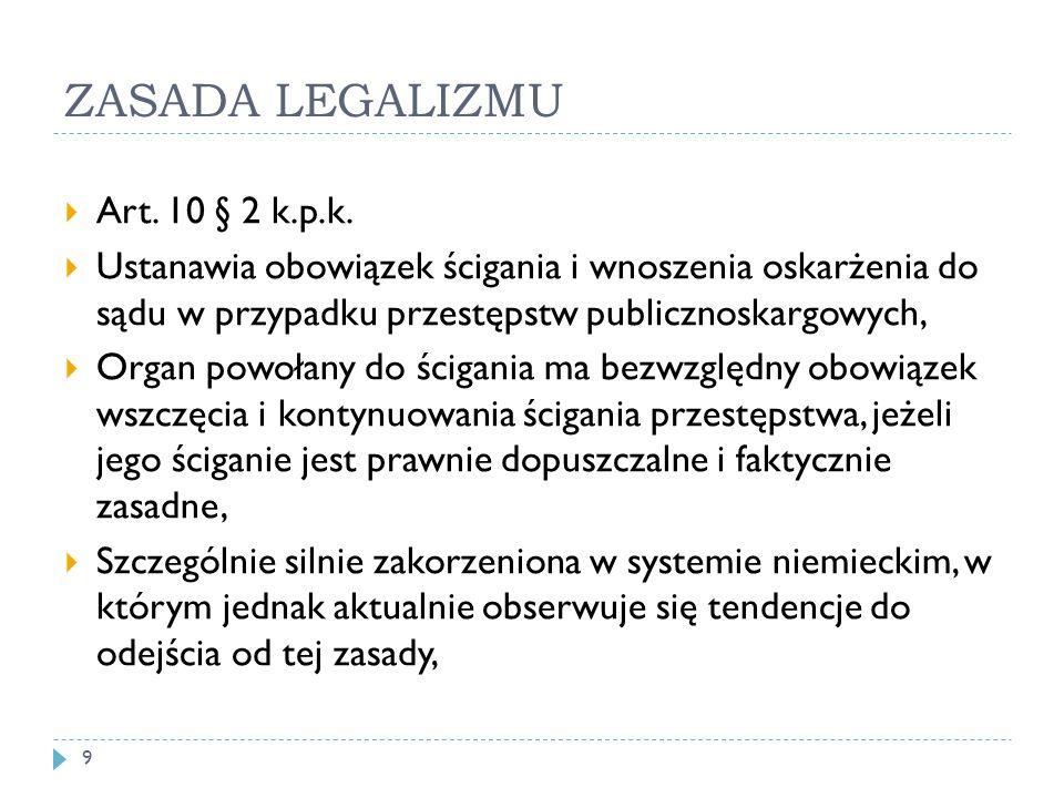 ZASADA LEGALIZMU  Art. 10 § 2 k.p.k.  Ustanawia obowiązek ścigania i wnoszenia oskarżenia do sądu w przypadku przestępstw publicznoskargowych,  Org