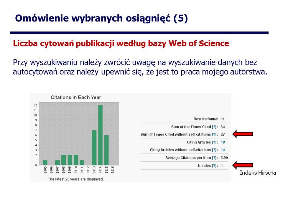 Omówienie wybranych osiągnięć (5) Liczba cytowań publikacji według bazy Web of Science Przy wyszukiwaniu należy zwrócić uwagę na wyszukiwanie danych bez autocytowań oraz należy upewnić się, że jest to praca mojego autorstwa.