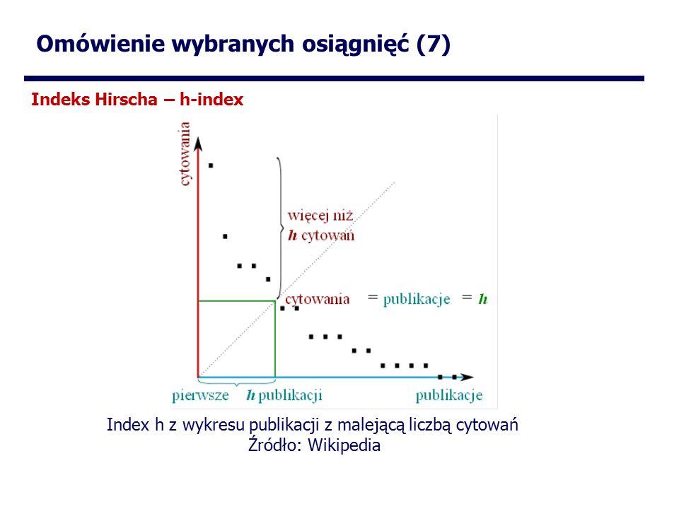 Omówienie wybranych osiągnięć (7) Index h z wykresu publikacji z malejącą liczbą cytowań Źródło: Wikipedia Indeks Hirscha – h-index