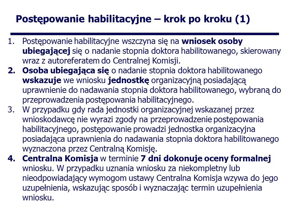 Postępowanie habilitacyjne – krok po kroku (1) 1.Postępowanie habilitacyjne wszczyna się na wniosek osoby ubiegającej się o nadanie stopnia doktora habilitowanego, skierowany wraz z autoreferatem do Centralnej Komisji.