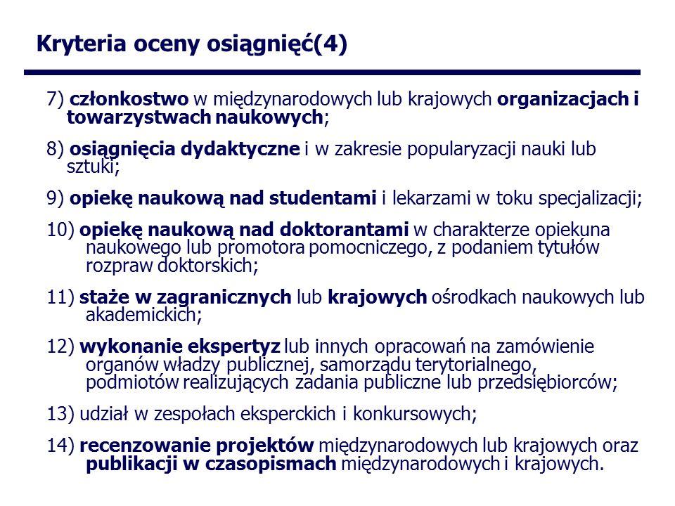 Kryteria oceny osiągnięć(4) 7) członkostwo w międzynarodowych lub krajowych organizacjach i towarzystwach naukowych; 8) osiągnięcia dydaktyczne i w zakresie popularyzacji nauki lub sztuki; 9) opiekę naukową nad studentami i lekarzami w toku specjalizacji; 10) opiekę naukową nad doktorantami w charakterze opiekuna naukowego lub promotora pomocniczego, z podaniem tytułów rozpraw doktorskich; 11) staże w zagranicznych lub krajowych ośrodkach naukowych lub akademickich; 12) wykonanie ekspertyz lub innych opracowań na zamówienie organów władzy publicznej, samorządu terytorialnego, podmiotów realizujących zadania publiczne lub przedsiębiorców; 13) udział w zespołach eksperckich i konkursowych; 14) recenzowanie projektów międzynarodowych lub krajowych oraz publikacji w czasopismach międzynarodowych i krajowych.