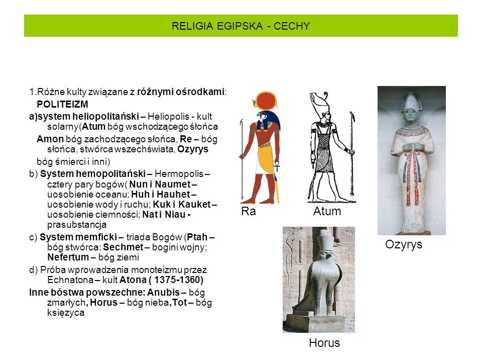 RELIGIA EGIPSKA - CECHY 1.Różne kulty związane z różnymi ośrodkami: POLITEIZM a)system heliopolitański – Heliopolis - kult solarny(Atum bóg wschodzącego śłońca Amon bóg zachodzącego słońca, Re – bóg słońca, stwórca wszechświata, Ozyrys bóg śmierci i inni) b) System hemopolitański – Hermopolis – cztery pary bogów( Nun i Naumet – uosobienie oceanu; Huh i Hauhet – uosobienie wody i ruchu; Kuk i Kauket – uosobienie ciemności; Nat i Niau - prasubstancja c) System memficki – triada Bogów (Ptah – bóg stwórca; Sechmet – bogini wojny; Nefertum – bóg ziemi d) Próba wprowadzenia monoteizmu przez Echnatona – kult Atona ( 1375-1360) Inne bóstwa powszechne: Anubis – bóg zmarłych, Horus – bóg nieba,Tot – bóg księzyca RaAtum Ozyrys Horus