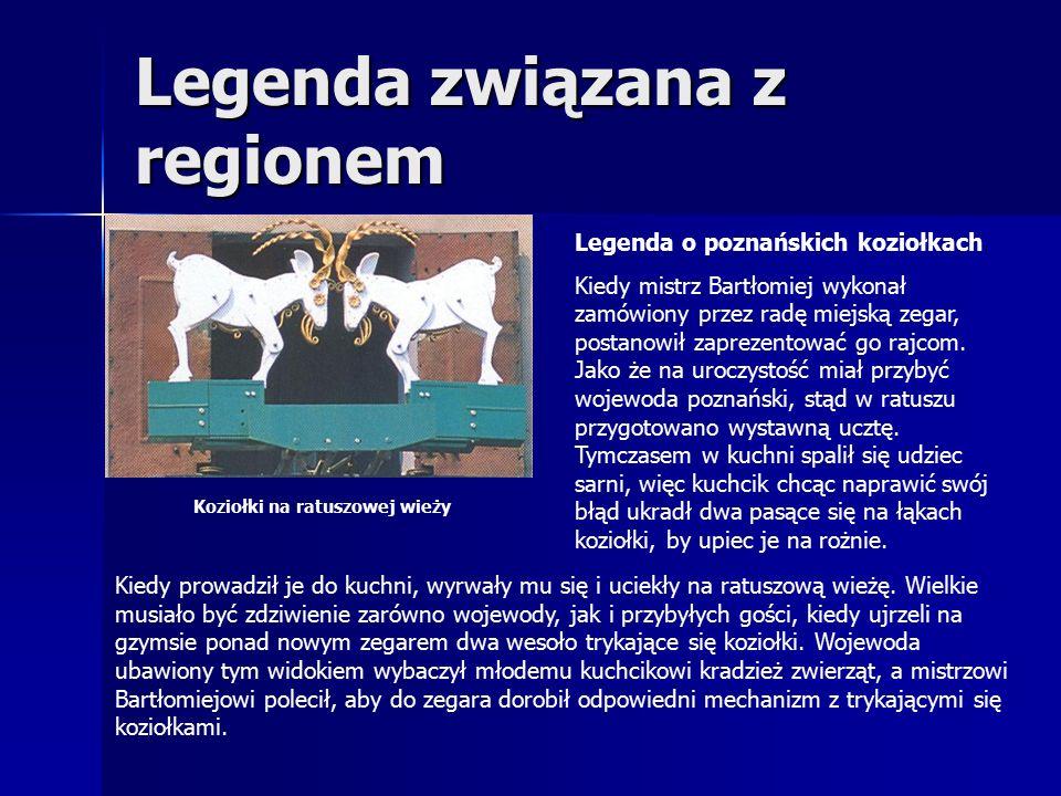 Legenda związana z regionem Legenda o poznańskich koziołkach Kiedy mistrz Bartłomiej wykonał zamówiony przez radę miejską zegar, postanowił zaprezentować go rajcom.
