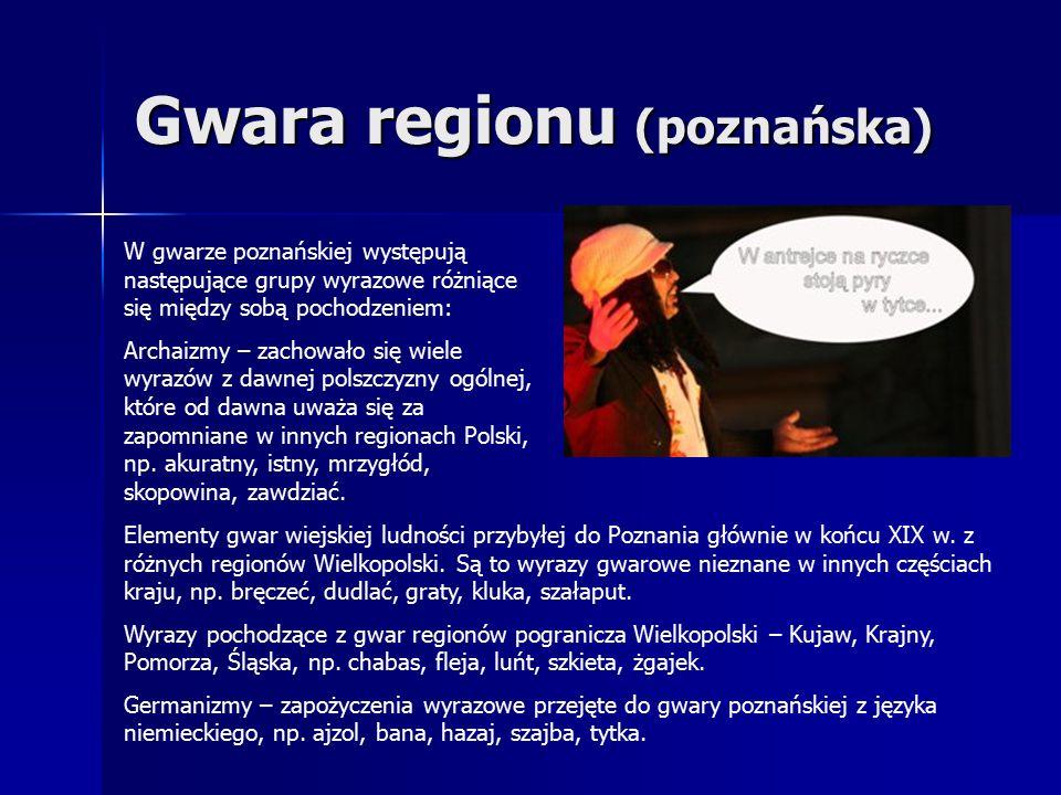 Gwara regionu (poznańska) W gwarze poznańskiej występują następujące grupy wyrazowe różniące się między sobą pochodzeniem: Archaizmy – zachowało się wiele wyrazów z dawnej polszczyzny ogólnej, które od dawna uważa się za zapomniane w innych regionach Polski, np.