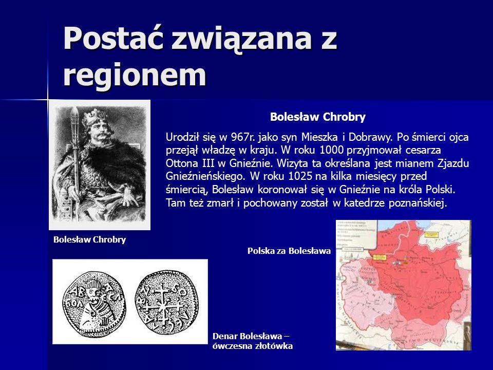 Postać związana z regionem Bolesław Chrobry Urodził się w 967r.