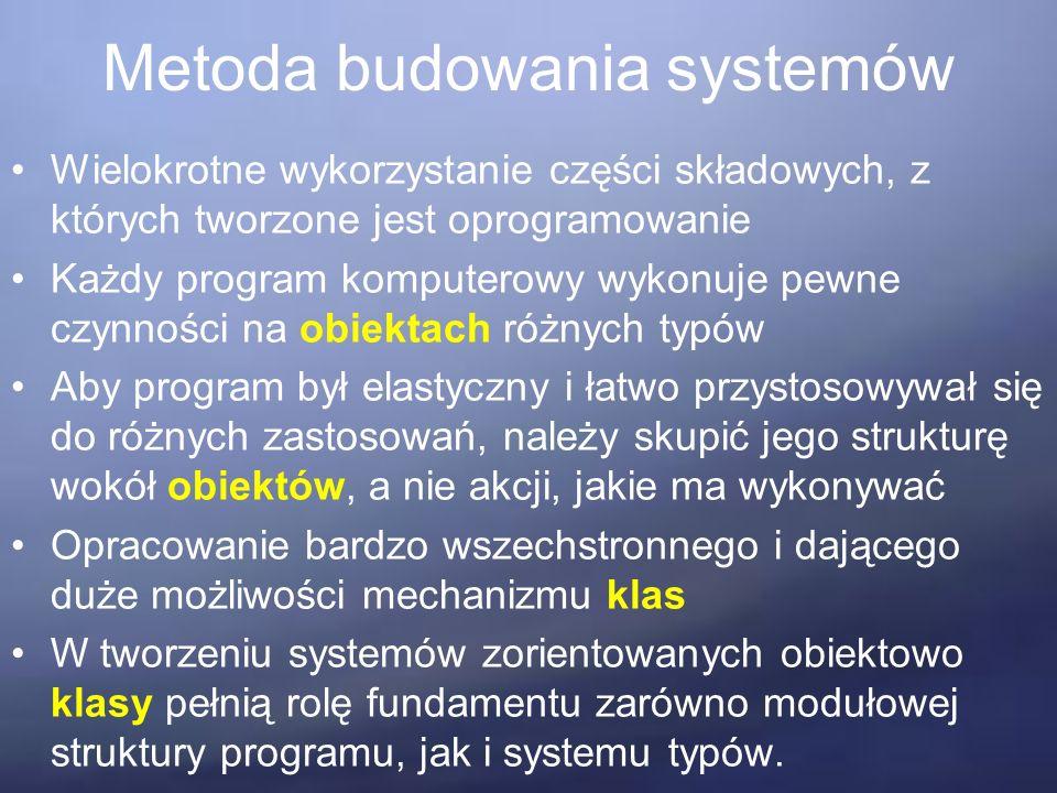 Metoda budowania systemów Wielokrotne wykorzystanie części składowych, z których tworzone jest oprogramowanie Każdy program komputerowy wykonuje pewne czynności na obiektach różnych typów Aby program był elastyczny i łatwo przystosowywał się do różnych zastosowań, należy skupić jego strukturę wokół obiektów, a nie akcji, jakie ma wykonywać Opracowanie bardzo wszechstronnego i dającego duże możliwości mechanizmu klas W tworzeniu systemów zorientowanych obiektowo klasy pełnią rolę fundamentu zarówno modułowej struktury programu, jak i systemu typów.