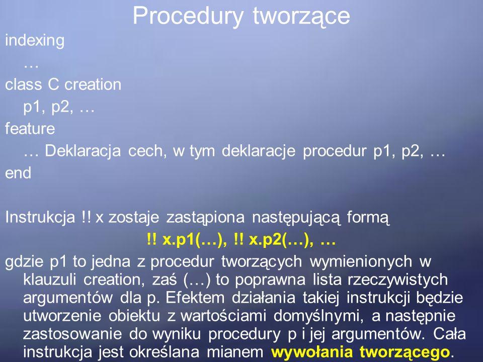 Procedury tworzące indexing … class C creation p1, p2, … feature … Deklaracja cech, w tym deklaracje procedur p1, p2, … end Instrukcja !.