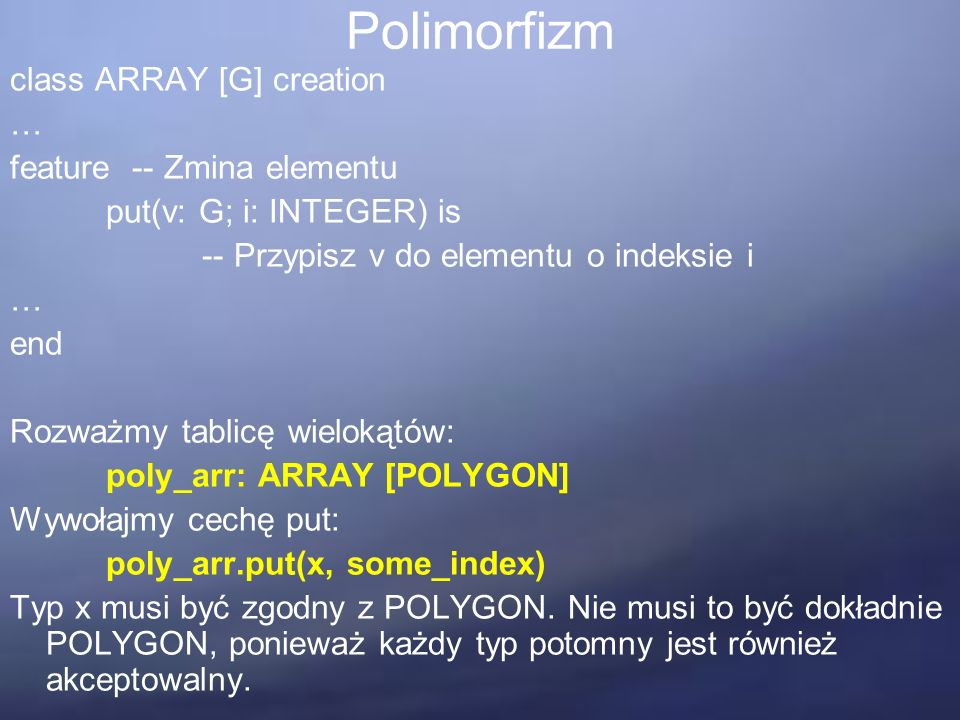 Polimorfizm class ARRAY [G] creation … feature -- Zmina elementu put(v: G; i: INTEGER) is -- Przypisz v do elementu o indeksie i … end Rozważmy tablic