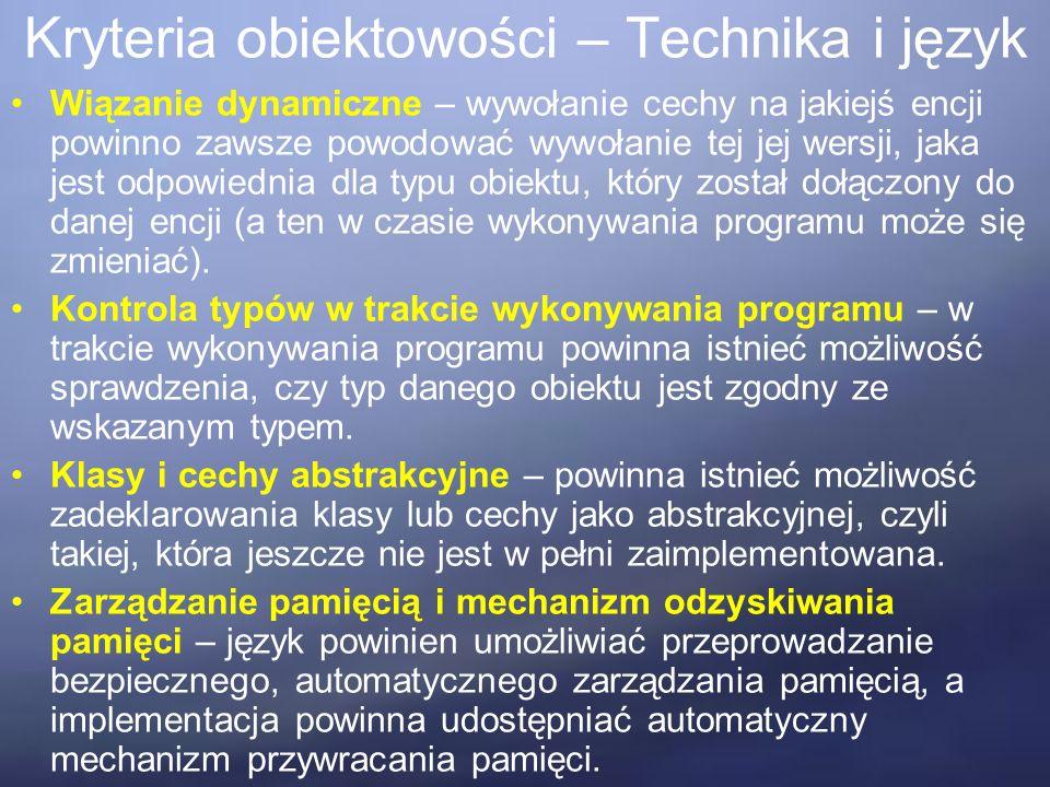 Kryteria obiektowości – Technika i język Wiązanie dynamiczne – wywołanie cechy na jakiejś encji powinno zawsze powodować wywołanie tej jej wersji, jaka jest odpowiednia dla typu obiektu, który został dołączony do danej encji (a ten w czasie wykonywania programu może się zmieniać).