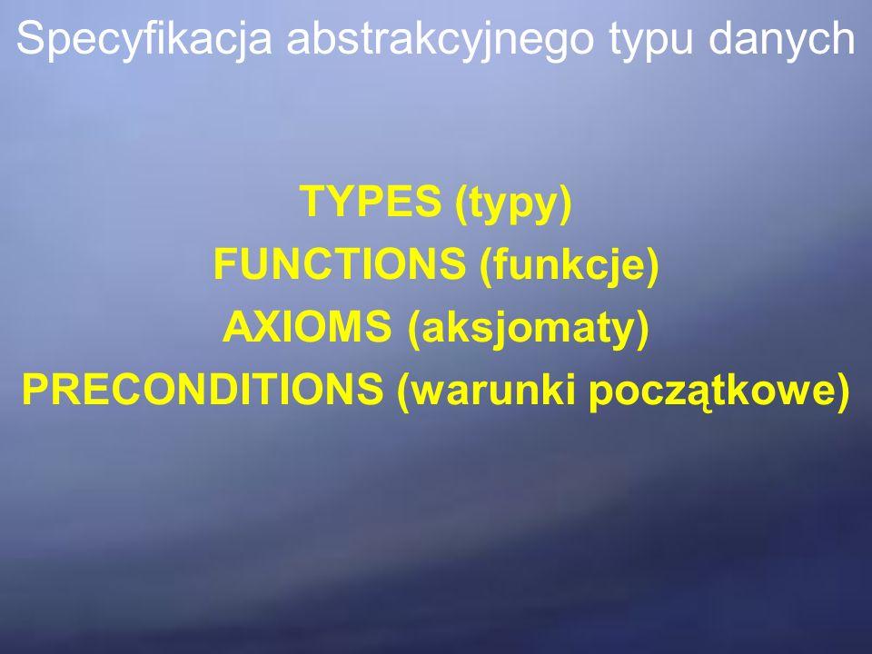 Specyfikacja abstrakcyjnego typu danych TYPES (typy) FUNCTIONS (funkcje) AXIOMS (aksjomaty) PRECONDITIONS (warunki początkowe)