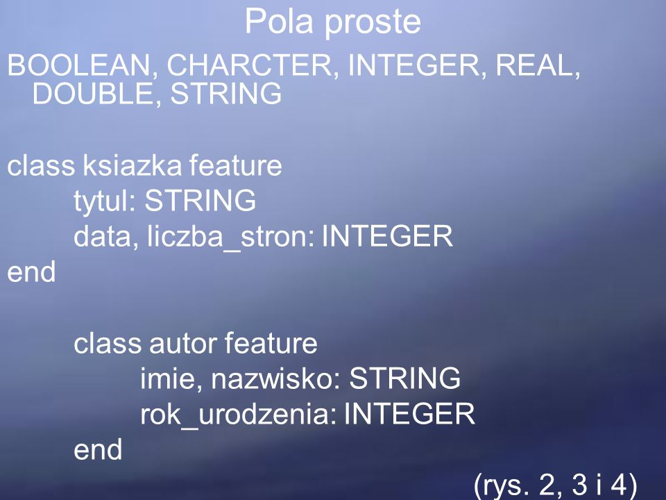 Pola proste BOOLEAN, CHARCTER, INTEGER, REAL, DOUBLE, STRING class ksiazka feature tytul: STRING data, liczba_stron: INTEGER end class autor feature i
