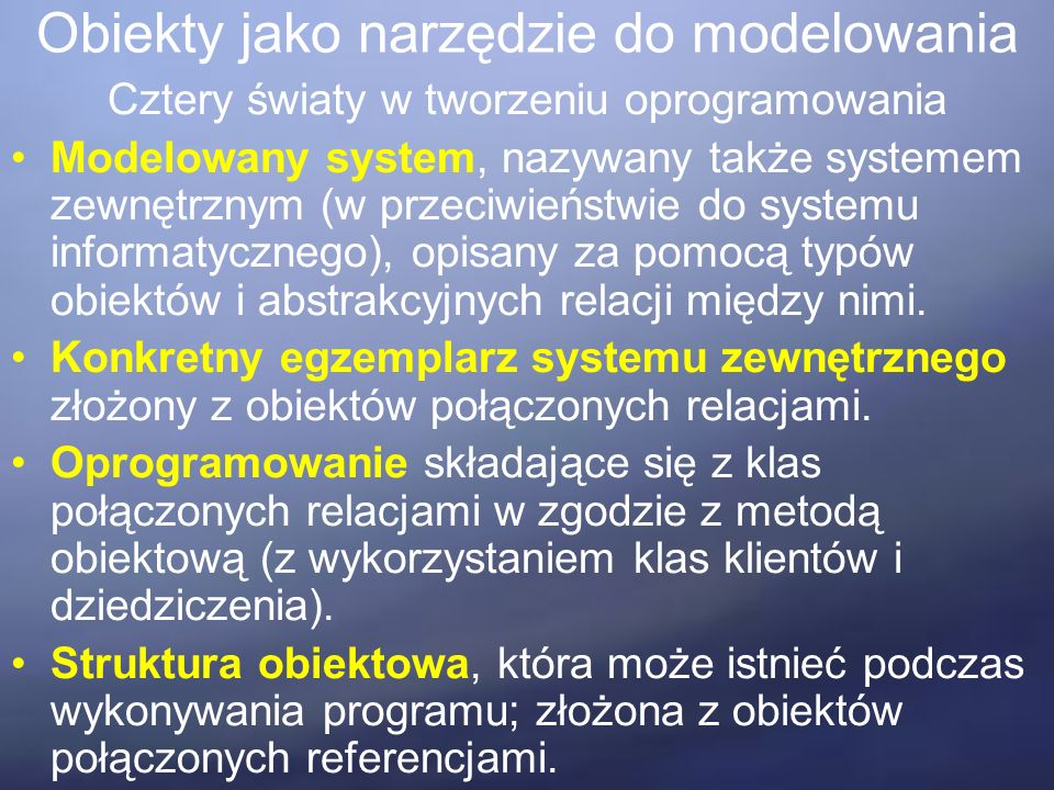 Obiekty jako narzędzie do modelowania Cztery światy w tworzeniu oprogramowania Modelowany system, nazywany także systemem zewnętrznym (w przeciwieństwie do systemu informatycznego), opisany za pomocą typów obiektów i abstrakcyjnych relacji między nimi.