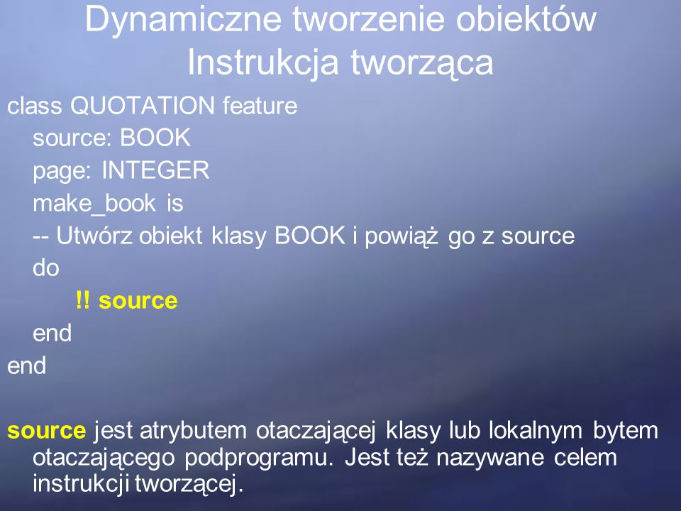 Dynamiczne tworzenie obiektów Instrukcja tworząca class QUOTATION feature source: BOOK page: INTEGER make_book is -- Utwórz obiekt klasy BOOK i powiąż
