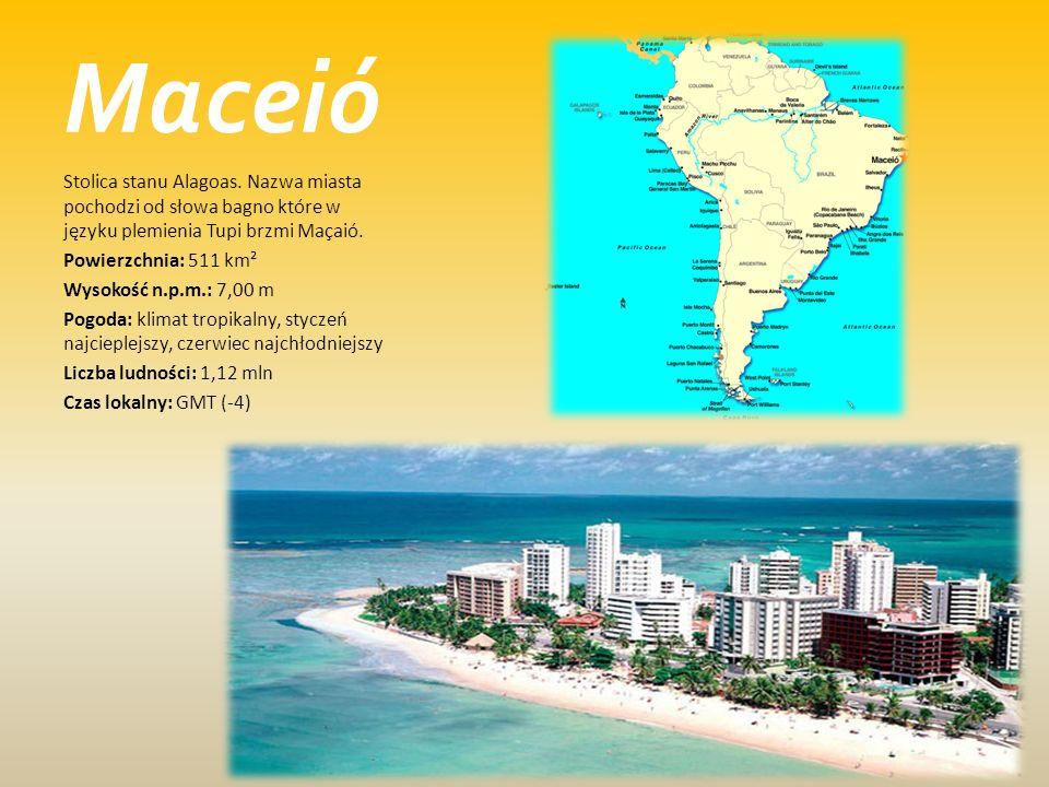 Maceió Stolica stanu Alagoas. Nazwa miasta pochodzi od słowa bagno które w języku plemienia Tupi brzmi Maçaió. Powierzchnia: 511 km² Wysokość n.p.m.: