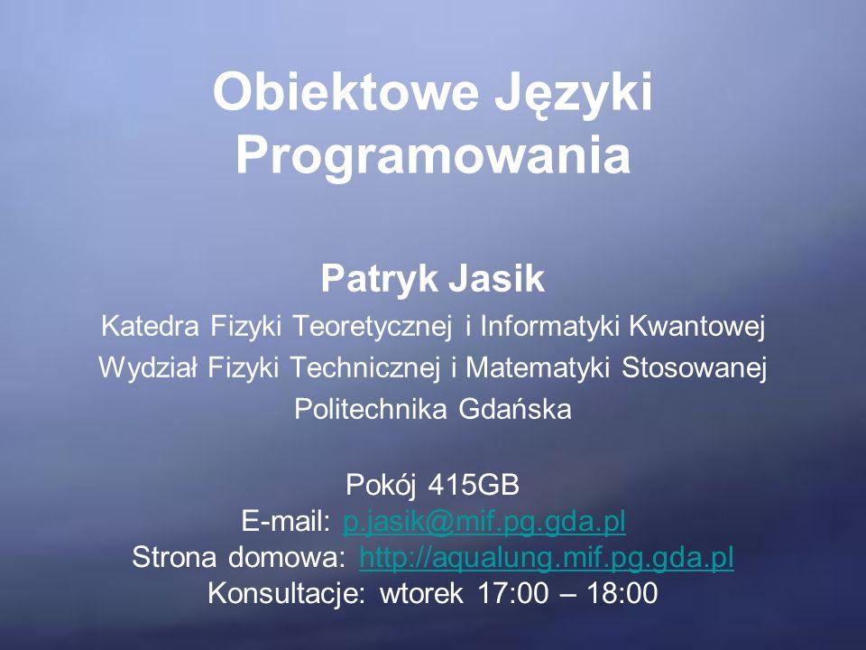 Obiektowe Języki Programowania Patryk Jasik Katedra Fizyki Teoretycznej i Informatyki Kwantowej Wydział Fizyki Technicznej i Matematyki Stosowanej Politechnika Gdańska Pokój 415GB E-mail: p.jasik@mif.pg.gda.plp.jasik@mif.pg.gda.pl Strona domowa: http://aqualung.mif.pg.gda.plhttp://aqualung.mif.pg.gda.pl Konsultacje: wtorek 17:00 – 18:00