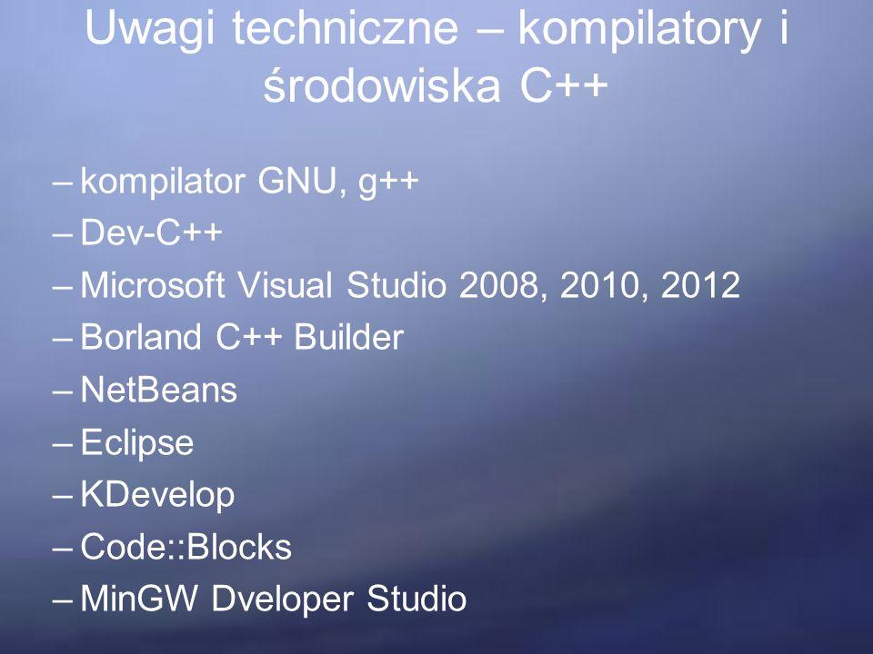 Uwagi techniczne – kompilatory i środowiska C++ –kompilator GNU, g++ –Dev-C++ –Microsoft Visual Studio 2008, 2010, 2012 –Borland C++ Builder –NetBeans –Eclipse –KDevelop –Code::Blocks –MinGW Dveloper Studio