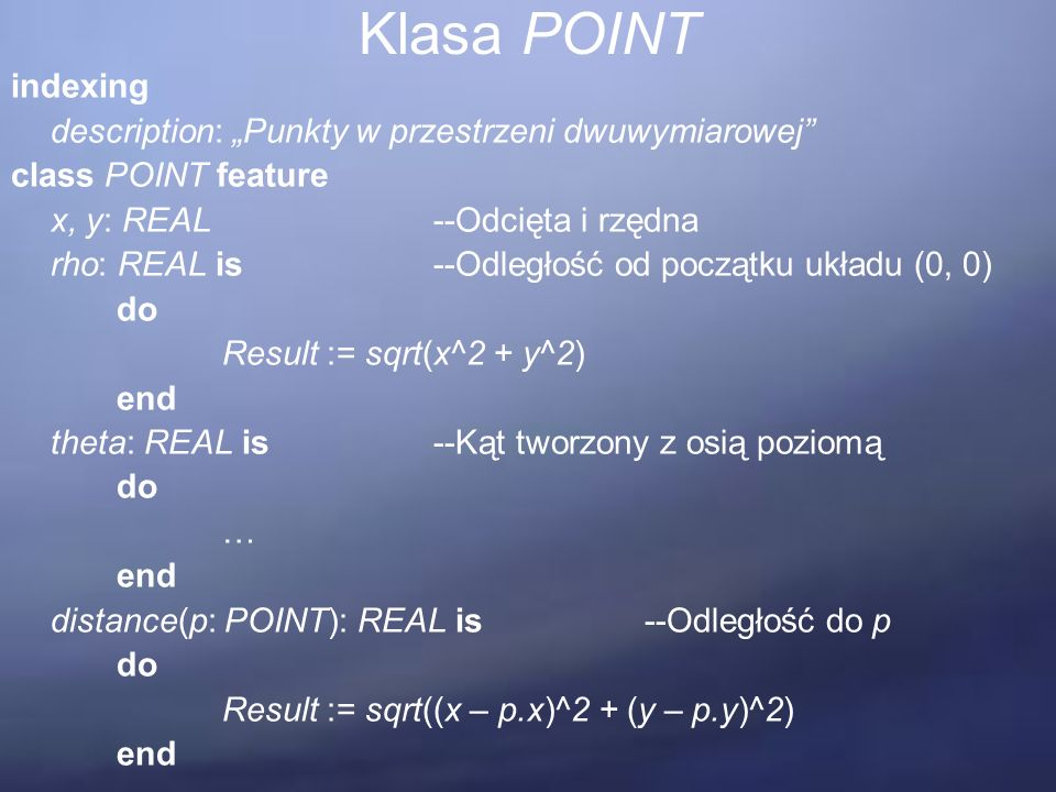 "Klasa POINT indexing description: ""Punkty w przestrzeni dwuwymiarowej class POINT feature x, y: REAL--Odcięta i rzędna rho: REAL is--Odległość od początku układu (0, 0) do Result := sqrt(x^2 + y^2) end theta: REAL is--Kąt tworzony z osią poziomą do … end distance(p: POINT): REAL is--Odległość do p do Result := sqrt((x – p.x)^2 + (y – p.y)^2) end"